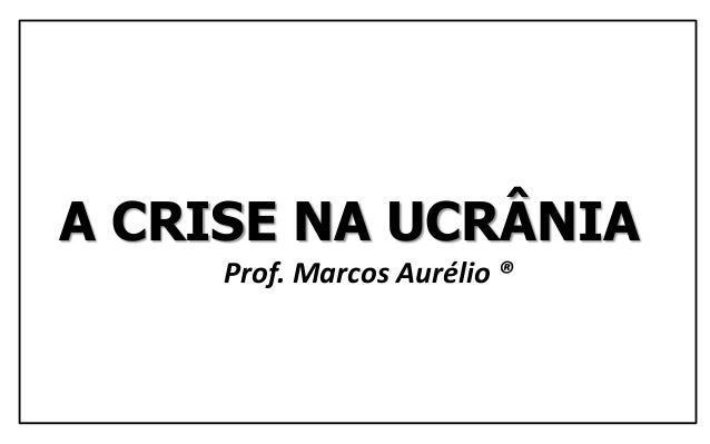 A CRISE NA UCRÂNIA Prof. Marcos Aurélio ®