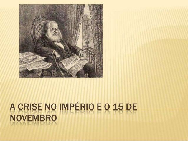 A CRISE NO IMPÉRIO E O 15 DENOVEMBRO