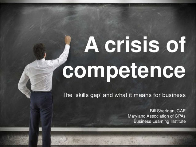 A crisis of competence Bill Sheridan, CAE Maryland Association of CPAs Business Learning Institute The 'skills gap' and wh...