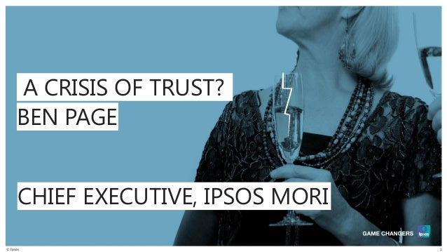 © Ipsos 1 BEN PAGE A CRISIS OF TRUST? CHIEF EXECUTIVE, IPSOS MORI
