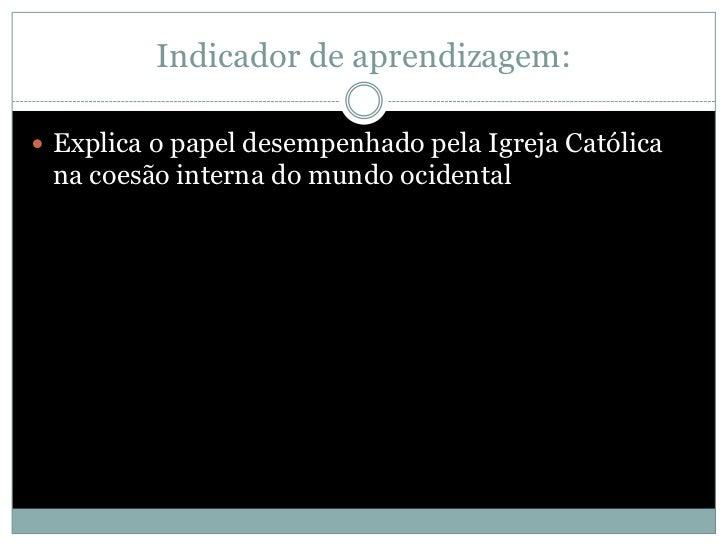 Indicador de aprendizagem: Explica o papel desempenhado pela Igreja Católica na coesão interna do mundo ocidental