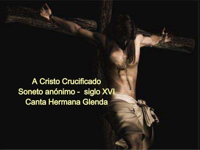 A Cristo Crucificado  Soneto anónimo - siglo XVI  Canta Hermana Glenda