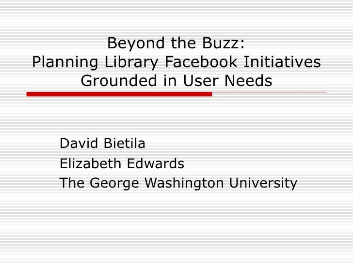 Beyond the Buzz: Planning Library Facebook Initiatives Grounded in User Needs David Bietila Elizabeth Edwards The George W...