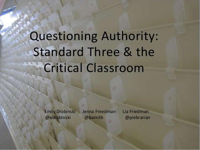 Questioning Authority: Standard Three & the Critical Classroom  Emily Drabinski @edrabinski  Jenna Freedman @barnlib  Lia ...