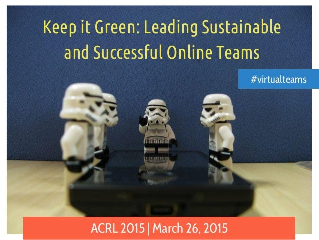 Keep it Green: Leading Sustainable and Successful Online Teams ACRL 2015 | March 26, 2015 #virtualteams