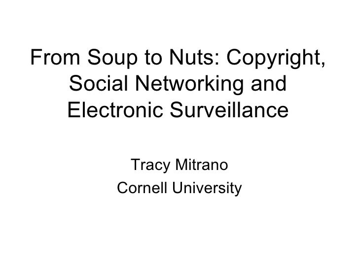 From Soup to Nuts: Copyright, Social Networking and Electronic Surveillance Tracy Mitrano Cornell University