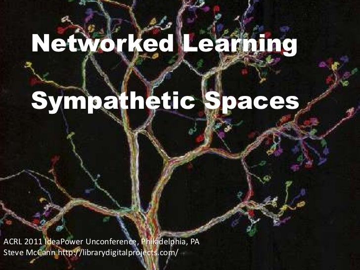 Networked Learning <br />Sympathetic Spaces<br />ACRL 2011 IdeaPowerUnconference, Philadelphia, PA<br />Steve McCann http:...