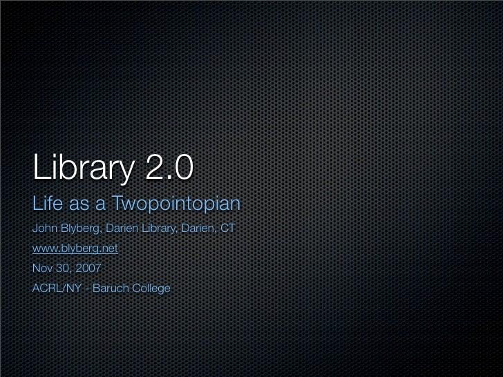 Library 2.0 Life as a Twopointopian John Blyberg, Darien Library, Darien, CT www.blyberg.net Nov 30, 2007 ACRL/NY - Baruch...