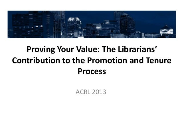 Proving Your Value: The Librarians'Contribution to the Promotion and Tenure                 Process               ACRL 2013
