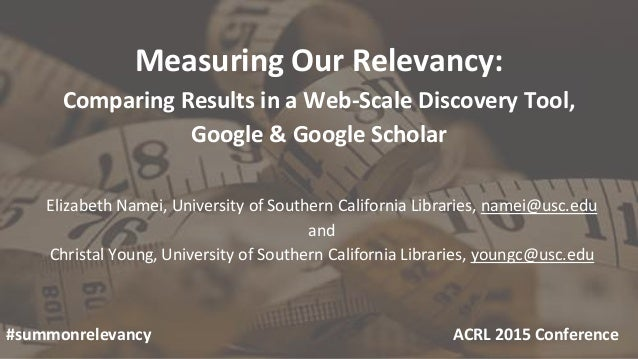 Measuring Our Relevancy: Comparing Results in a Web-Scale Discovery Tool, Google & Google Scholar Elizabeth Namei, Univers...