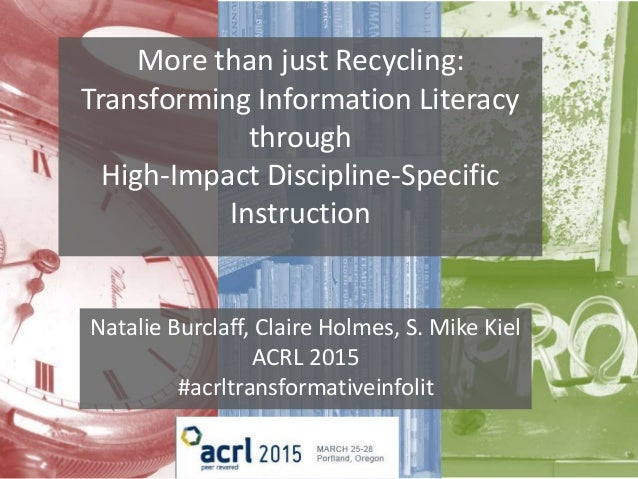 More than just Recycling: Transforming Information Literacy through High-Impact Discipline-Specific Instruction Natalie Bu...