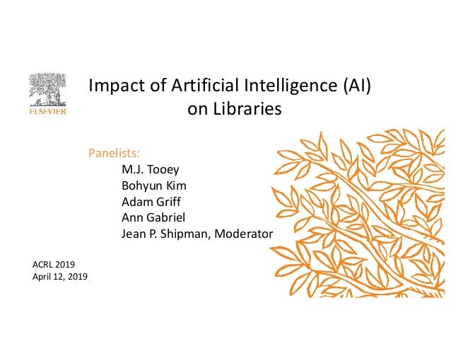 Impact of Artificial Intelligence (AI) on Libraries Panelists: M.J. Tooey Bohyun Kim Adam Griff Ann Gabriel Jean P. Shipma...