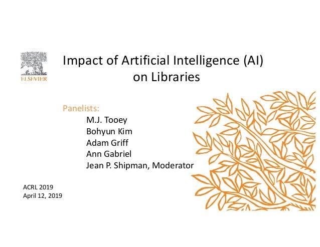 Impact of Artificial Intelligence (AI) on Libraries Panelists: M.J. Tooey Bohyun Kim Adam Griff Ann Gabriel Jean P. Shipma...