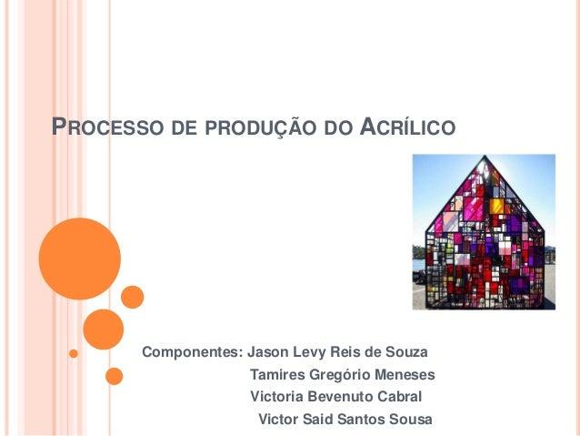 PROCESSO DE PRODUÇÃO DO ACRÍLICO       Componentes: Jason Levy Reis de Souza                     Tamires Gregório Meneses ...