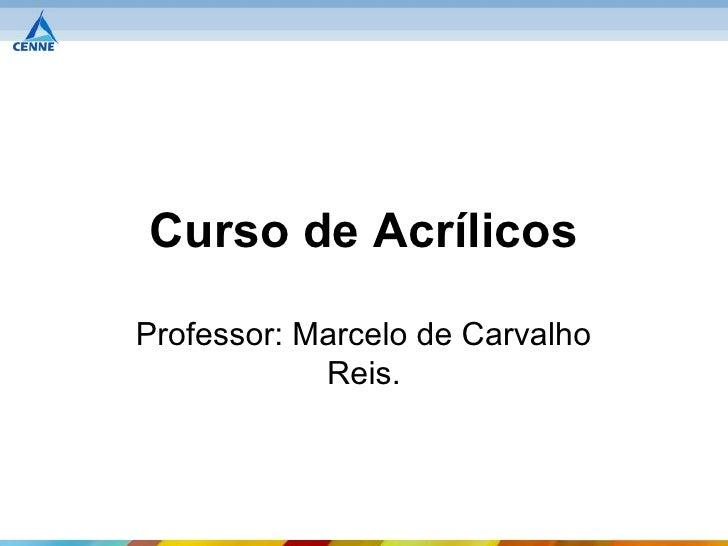 Curso de AcrílicosProfessor: Marcelo de Carvalho            Reis.