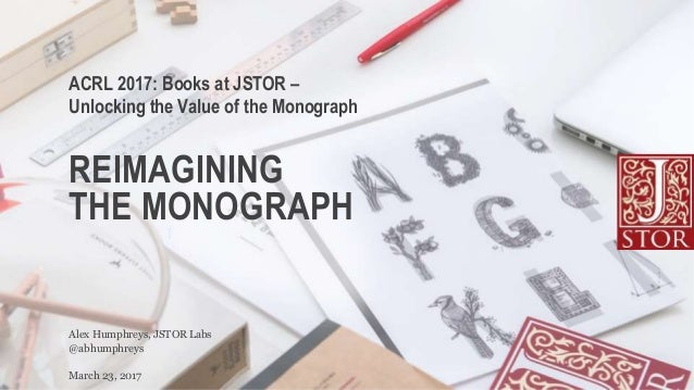 REIMAGINING THE MONOGRAPH @abhumphreys Alex Humphreys, JSTOR Labs ACRL 2017: Books at JSTOR – Unlocking the Value of the M...