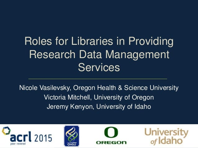 Roles for Libraries in Providing Research Data Management Services Nicole Vasilevsky, Oregon Health & Science University V...