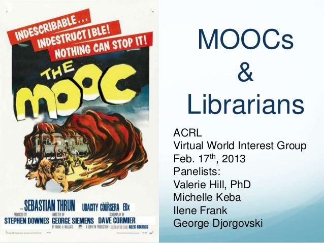 MOOCs      &  LibrariansACRLVirtual World Interest GroupFeb. 17th, 2013Panelists:Valerie Hill, PhDMichelle KebaIlene Frank...