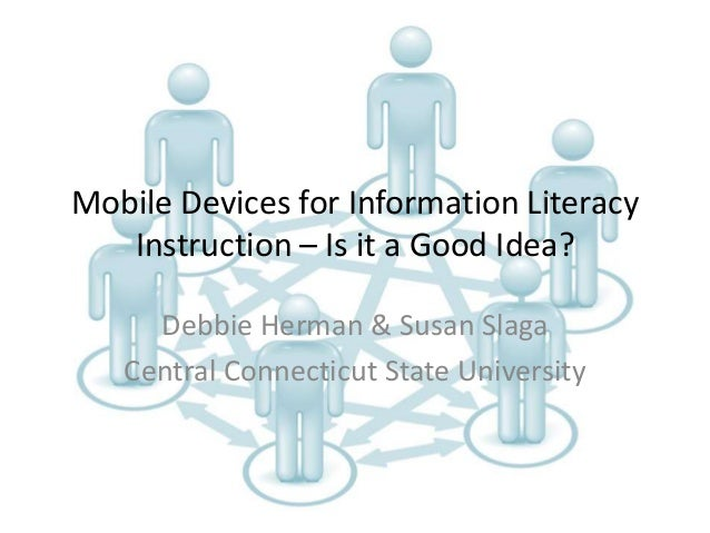 Mobile Devices for Information Literacy Instruction – Is it a Good Idea? Debbie Herman & Susan Slaga Central Connecticut S...
