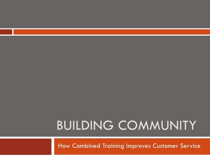 How Combined Training Improves Customer Service BUILDING COMMUNITY