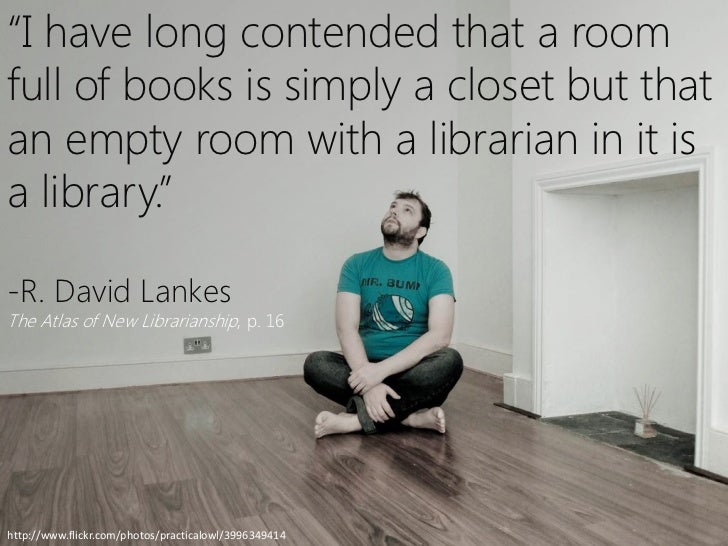 """I have long contended that a roomfull of books is simply a closet but thatan empty room with a librarian in it isa librar..."