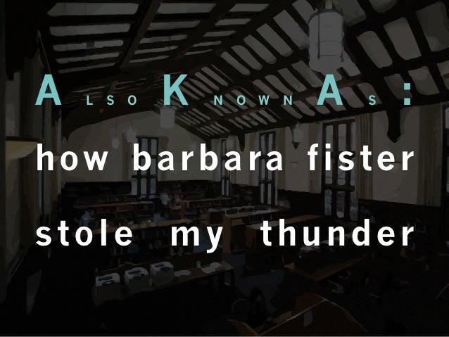 A   L   S   O   K   N   O   W   N   A   S   :h ow b a r b a ra f i s t e rstole           my          thunder