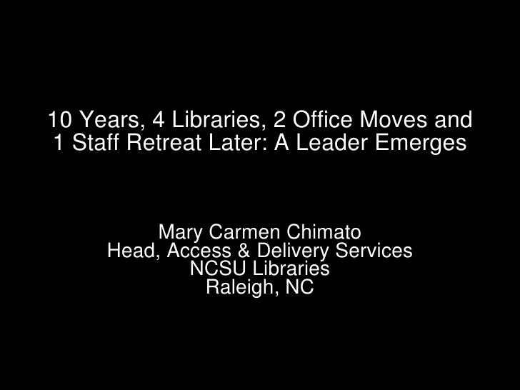 10 Years, 4 Libraries, 2 Office Moves and 1 Staff Retreat Later: A Leader Emerges Mary Carmen Chimato Head, Access & Deliv...