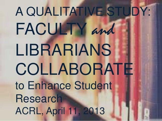 A QUALITATIVE STUDY:FACULTY andLIBRARIANSCOLLABORATEto Enhance StudentResearchACRL, April 11, 2013