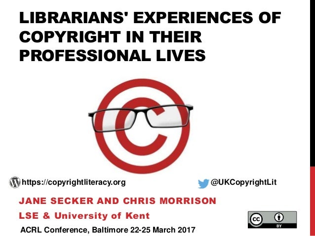LIBRARIANS' EXPERIENCES OF COPYRIGHT IN THEIR PROFESSIONAL LIVES JANE SECKER AND CHRIS MORRISON LSE & University of Kent h...