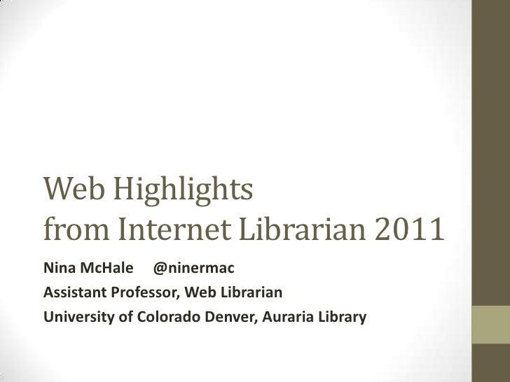 Web Highlightsfrom Internet Librarian 2011Nina McHale @ninermacAssistant Professor, Web LibrarianUniversity of Colorado De...