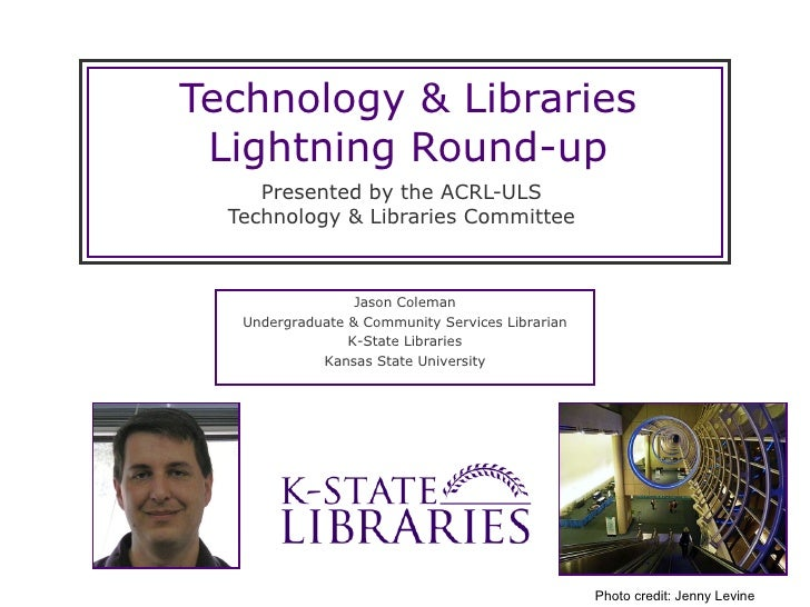 Technology & Libraries Lightning Round-up Presented by the ACRL-ULS Technology & Libraries Committee Jason Coleman Undergr...