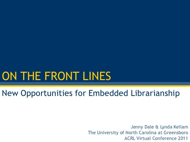 ON THE FRONT LINES<br />New Opportunities for Embedded Librarianship<br />Jenny Dale& Lynda Kellam<br />The University of ...