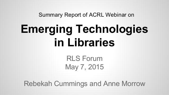 Emerging Technologies in Libraries RLS Forum May 7, 2015 Rebekah Cummings and Anne Morrow Summary Report of ACRL Webinar on