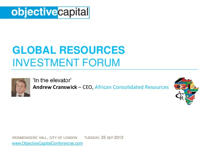 GLOBAL RESOURCESINVESTMENT FORUM          Andrew Cranswick – CEO, African Consolidated ResourcesIRONMONGERS' HALL, CITY OF...