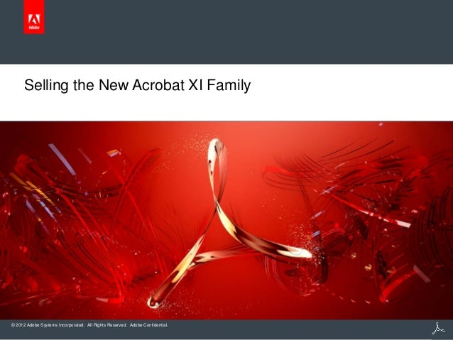 © 2012 Adobe Systems Incorporated. All Rights Reserved. Adobe Confidential. Selling the New Acrobat XI Family