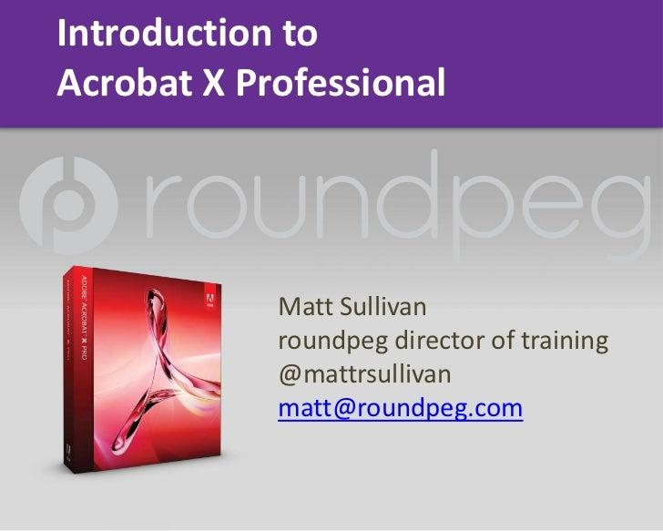 Introduction to Acrobat X Professional<br />Matt Sullivan<br />roundpeg director of training<br />@mattrsullivan<br />matt...