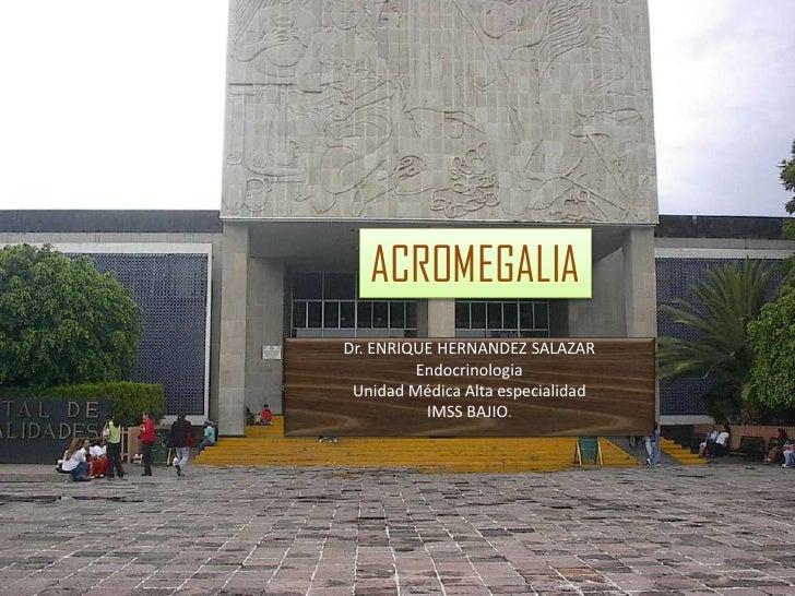 ACROMEGALIADr. ENRIQUE HERNANDEZ SALAZAR         Endocrinologia Unidad Médica Alta especialidad          IMSS BAJIO.