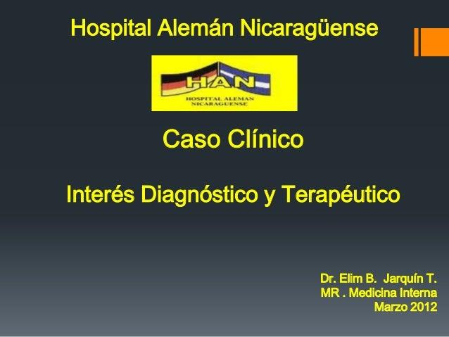 Hospital Alemán Nicaragüense         Caso ClínicoInterés Diagnóstico y Terapéutico                         Dr. Elim B. Jar...