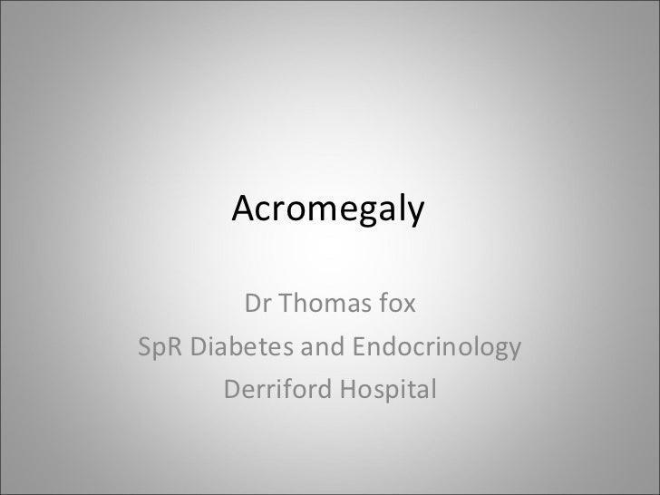 Acromegaly Dr Thomas fox SpR Diabetes and Endocrinology Derriford Hospital