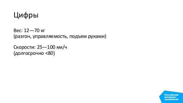 Цифры Вес: 12—70 кг (разгон, управляемость, подъем руками) Скорости: 25—100 км/ч (долгосрочно <80) Расход: 12—55 Вт*ч/км...