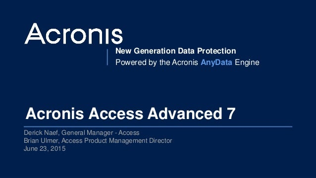 New Generation Data Protection Powered by the Acronis AnyData Engine Acronis Access Advanced 7 Derick Naef, General Manage...