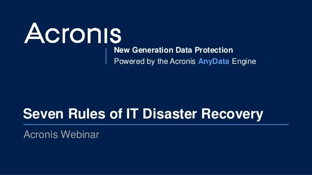New Generation Data Protection Powered by the Acronis AnyData Engine Seven Rules of IT Disaster Recovery Acronis Webinar