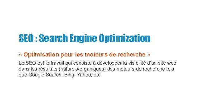 SEO : Search Engine Optimization « Optimisation pour les moteurs de recherche » Le SEO est le travail qui consiste à dével...