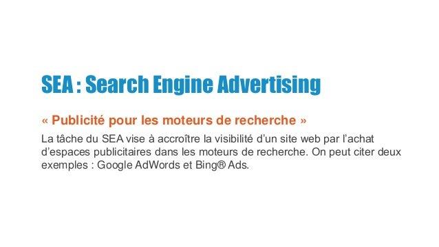 SEA : Search Engine Advertising « Publicité pour les moteurs de recherche » La tâche du SEA vise à accroître la visibilité...