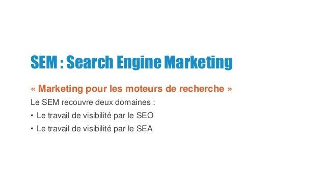 SEM : Search Engine Marketing « Marketing pour les moteurs de recherche » Le SEM recouvre deux domaines : • Le travail de ...
