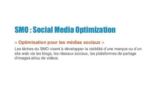 SMO : Social Media Optimization « Optimisation pour les médias sociaux » Les tâches du SMO visent à développer la visibili...