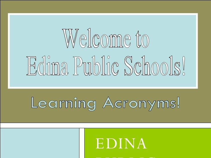 EDINA PUBLIC SCHOOLS Welcome to Edina Public Schools! Learning Acronyms!