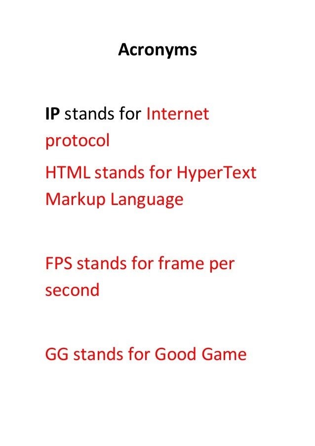 Acronyms IP stands for Internet protocol HTML stands for HyperText Markup Language FPS stands for frame per second GG stan...