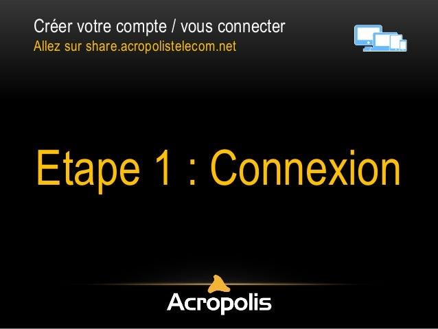 Créer votre compte / vous connecter Allez sur share.acropolistelecom.net Etape 1 : Connexion