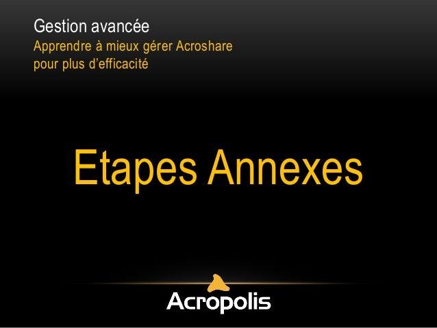 Gestion avancée Apprendre à mieux gérer Acroshare pour plus d'efficacité Etapes Annexes